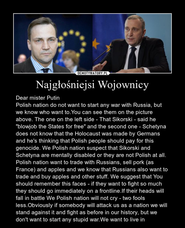 "Najgłośniejsi Wojownicy – Dear mister PutinPolish nation do not want to start any war with Russia, but we know who want to.You can see them on the picture above. The one on the left side - That Sikorski - said he ""blowjob the States for free"" and the second one - Schetyna does not know that the Holocaust was made by Germans and he's thinking that Polish people should pay for this genocide. We Polish nation suspect that Sikorski and Schetyna are mentally disabled or they are not Polish at all. Polish nation want to trade with Russians, sell pork (as France) and apples and we know that Russians also want to trade and buy apples and other stuff. We suggest that You should remember this faces - if they want to fight so much they should go immediately on a frontline.If their heads will fall in battle We Polish nation will not cry - two fools less.Obviously if somebody will attack us as a nation we will stand against it and fight as before in our history, but we don't want to start any stupid war.We want to live in"
