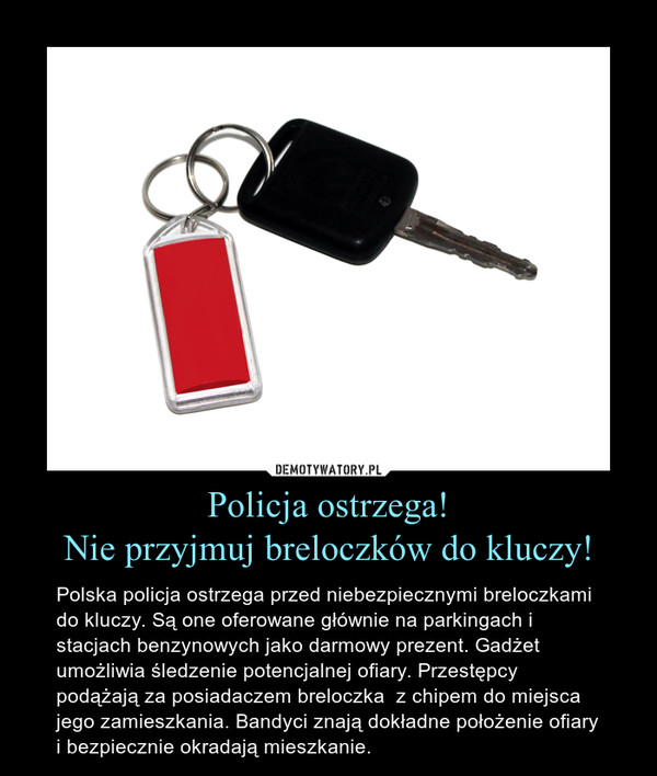 Policja ostrzega!Nie przyjmuj breloczków do kluczy! – Polska policja ostrzega przed niebezpiecznymi breloczkami do kluczy. Są one oferowane głównie na parkingach i stacjach benzynowych jako darmowy prezent. Gadżet umożliwia śledzenie potencjalnej ofiary. Przestępcy podążają za posiadaczem breloczka  z chipem do miejsca jego zamieszkania. Bandyci znają dokładne położenie ofiary i bezpiecznie okradają mieszkanie.