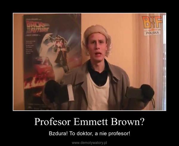 Profesor Emmett Brown? – Bzdura! To doktor, a nie profesor!