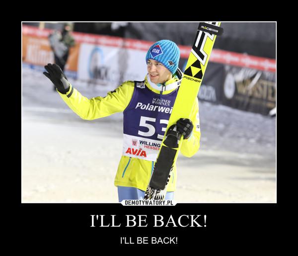 I'LL BE BACK! – I'LL BE BACK!