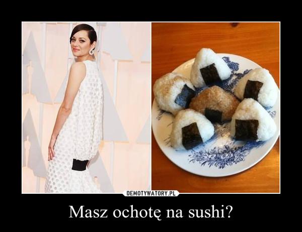 Masz ochotę na sushi? –