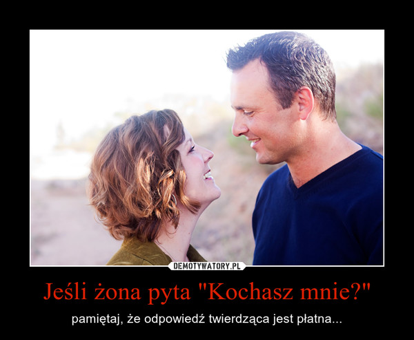 """Jeśli żona pyta """"Kochasz mnie?"""" – pamiętaj, że odpowiedź twierdząca jest płatna..."""