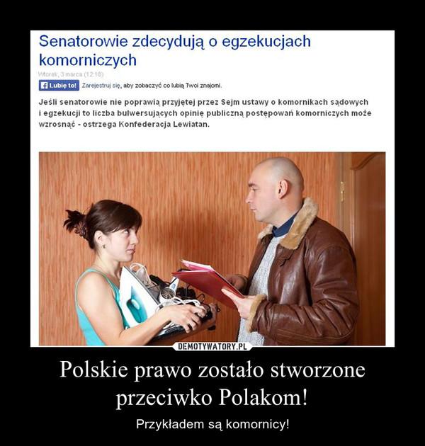 Polskie prawo zostało stworzone przeciwko Polakom! – Przykładem są komornicy!