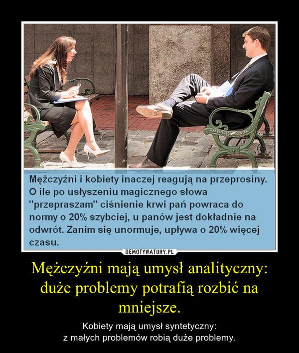 Mężczyźni mają umysł analityczny:duże problemy potrafią rozbić namniejsze. – Kobiety mają umysł syntetyczny:z małych problemów robią duże problemy.