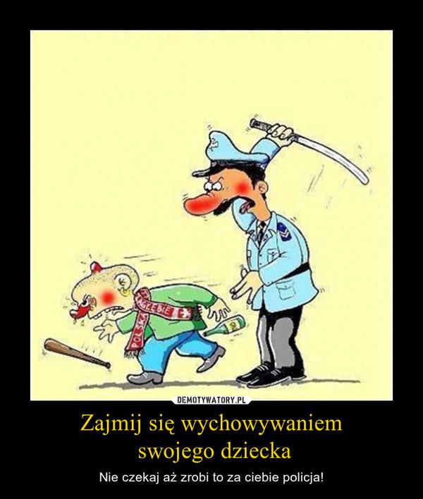 Zajmij się wychowywaniem swojego dziecka – Nie czekaj aż zrobi to za ciebie policja!