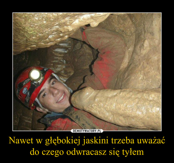 Nawet w głębokiej jaskini trzeba uważać do czego odwracasz się tyłem –
