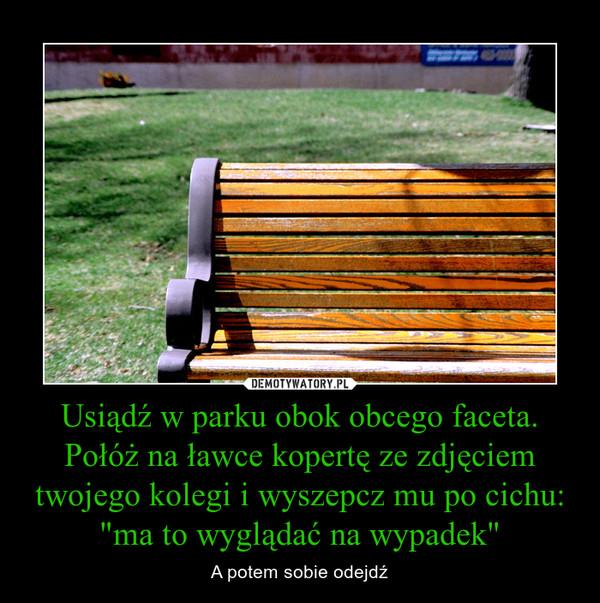 """Usiądź w parku obok obcego faceta. Połóż na ławce kopertę ze zdjęciem twojego kolegi i wyszepcz mu po cichu: """"ma to wyglądać na wypadek"""" – A potem sobie odejdź"""