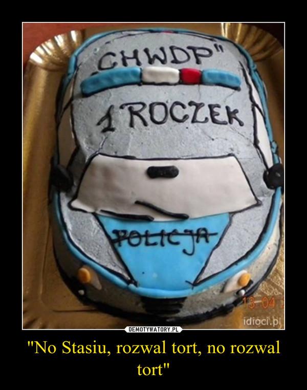 """No Stasiu, rozwal tort, no rozwal tort"" –"