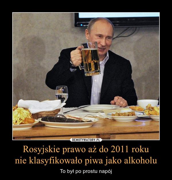 Rosyjskie prawo aż do 2011 rokunie klasyfikowało piwa jako alkoholu – To był po prostu napój