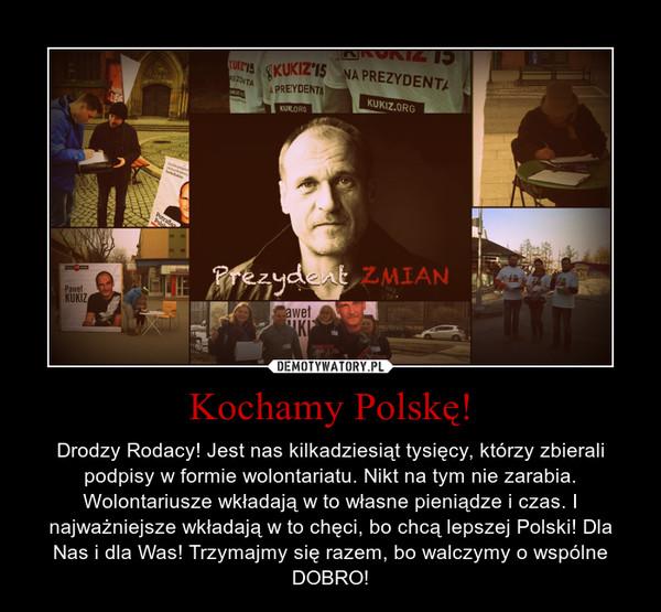 Kochamy Polskę! – Drodzy Rodacy! Jest nas kilkadziesiąt tysięcy, którzy zbierali podpisy w formie wolontariatu. Nikt na tym nie zarabia. Wolontariusze wkładają w to własne pieniądze i czas. I najważniejsze wkładają w to chęci, bo chcą lepszej Polski! Dla Nas i dla Was! Trzymajmy się razem, bo walczymy o wspólne DOBRO!