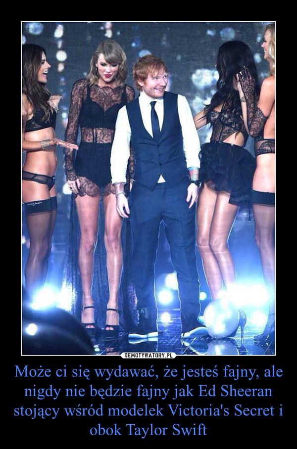 Może ci się wydawać, że jesteś fajny, ale nigdy nie będzie fajny jak Ed Sheeran stojący wśród modelek Victoria's Secret i obok Taylor Swift –