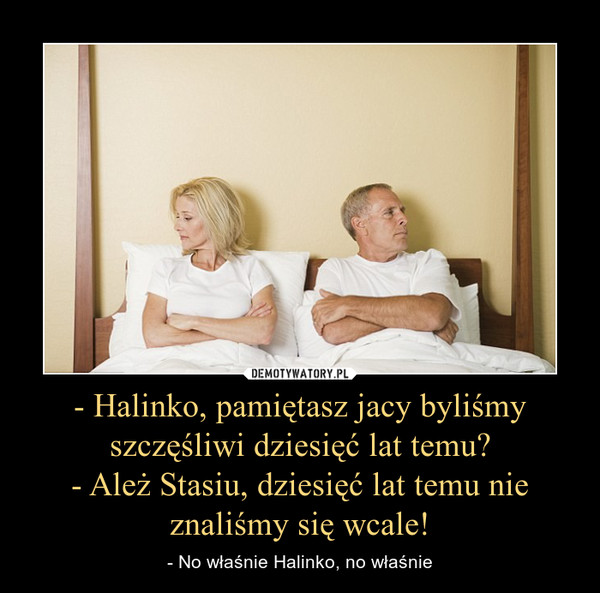 - Halinko, pamiętasz jacy byliśmy szczęśliwi dziesięć lat temu?- Ależ Stasiu, dziesięć lat temu nie znaliśmy się wcale! – - No właśnie Halinko, no właśnie