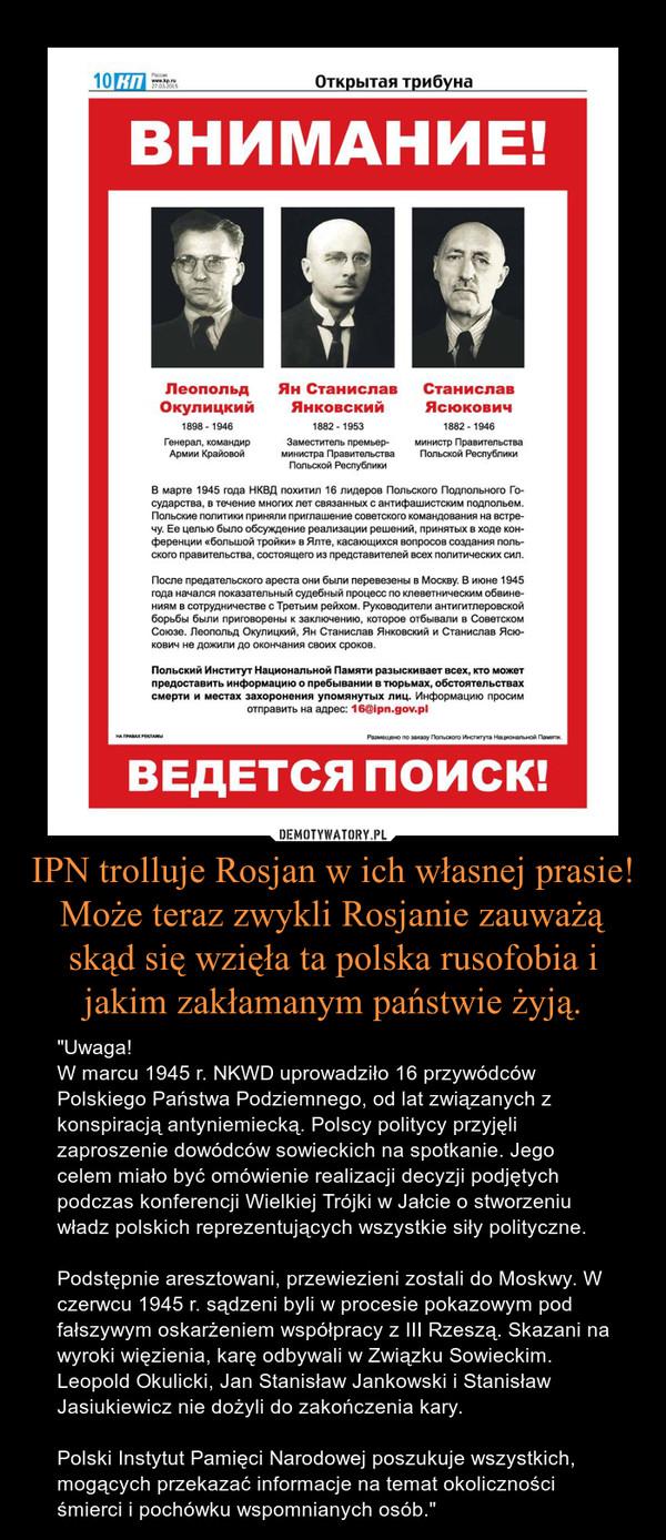 """IPN trolluje Rosjan w ich własnej prasie! Może teraz zwykli Rosjanie zauważą skąd się wzięła ta polska rusofobia i jakim zakłamanym państwie żyją. – """"Uwaga!W marcu 1945 r. NKWD uprowadziło 16 przywódców Polskiego Państwa Podziemnego, od lat związanych z konspiracją antyniemiecką. Polscy politycy przyjęli zaproszenie dowódców sowieckich na spotkanie. Jego celem miało być omówienie realizacji decyzji podjętych podczas konferencji Wielkiej Trójki w Jałcie o stworzeniu władz polskich reprezentujących wszystkie siły polityczne.Podstępnie aresztowani, przewiezieni zostali do Moskwy. W czerwcu 1945 r. sądzeni byli w procesie pokazowym pod fałszywym oskarżeniem współpracy z III Rzeszą. Skazani na wyroki więzienia, karę odbywali w Związku Sowieckim. Leopold Okulicki, Jan Stanisław Jankowski i Stanisław Jasiukiewicz nie dożyli do zakończenia kary.Polski Instytut Pamięci Narodowej poszukuje wszystkich, mogących przekazać informacje na temat okoliczności śmierci i pochówku wspomnianych osób."""""""