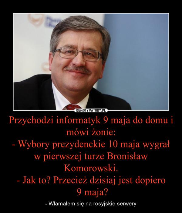 Przychodzi informatyk 9 maja do domu i mówi żonie:- Wybory prezydenckie 10 maja wygrał w pierwszej turze Bronisław Komorowski.- Jak to? Przecież dzisiaj jest dopiero 9 maja? – - Włamałem się na rosyjskie serwery