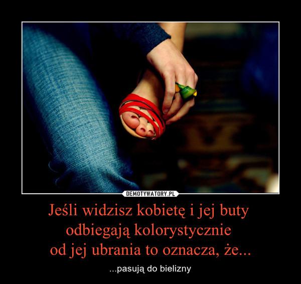 Jeśli widzisz kobietę i jej buty odbiegają kolorystycznie od jej ubrania to oznacza, że... – ...pasują do bielizny
