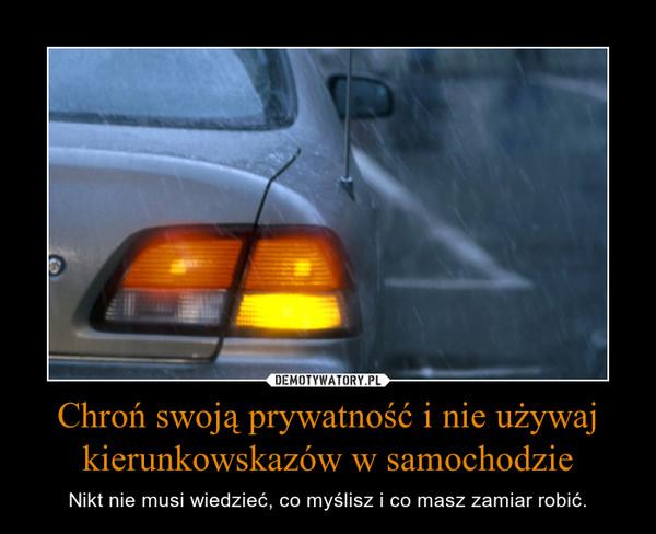 Chroń swoją prywatność i nie używaj kierunkowskazów w samochodzie – Nikt nie musi wiedzieć, co myślisz i co masz zamiar robić.