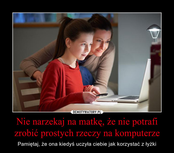 Nie narzekaj na matkę, że nie potrafi zrobić prostych rzeczy na komputerze – Pamiętaj, że ona kiedyś uczyła ciebie jak korzystać z łyżki