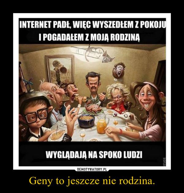 Geny to jeszcze nie rodzina. –