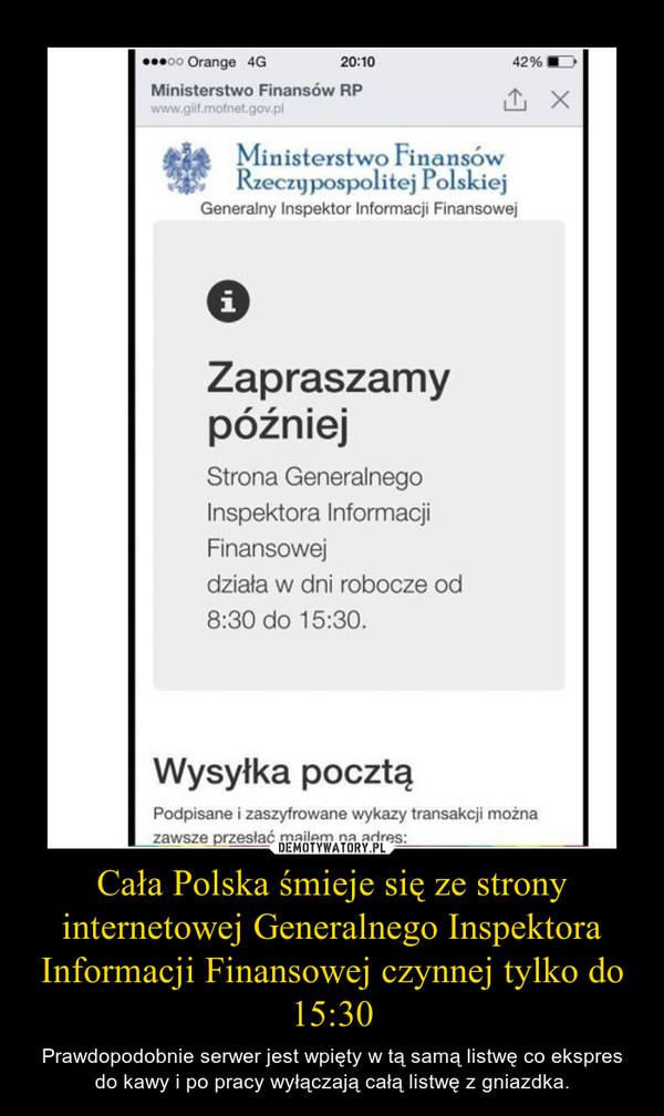 Cała Polska śmieje się ze strony internetowej Generalnego Inspektora Informacji Finansowej czynnej tylko do 15:30 – Prawdopodobnie serwer jest wpięty w tą samą listwę co ekspres do kawy i po pracy wyłączają całą listwę z gniazdka.