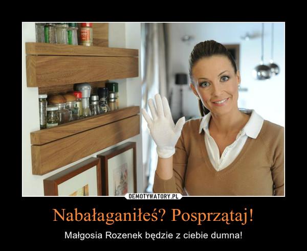 Nabałaganiłeś? Posprzątaj! – Małgosia Rozenek będzie z ciebie dumna!