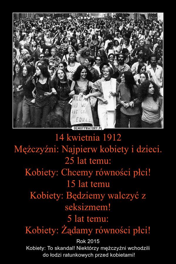 14 kwietnia 1912Mężczyźni: Najpierw kobiety i dzieci.25 lat temu:Kobiety: Chcemy równości płci!15 lat temuKobiety: Będziemy walczyć z seksizmem!5 lat temu:Kobiety: Żądamy równości płci! – Rok 2015Kobiety: To skandal! Niektórzy mężczyźni wchodzili do łodzi ratunkowych przed kobietami!