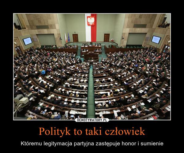 Polityk to taki człowiek – Któremu legitymacja partyjna zastępuje honor i sumienie