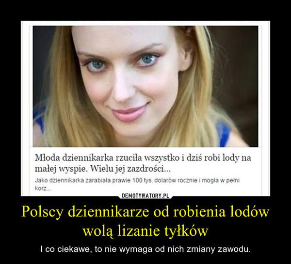Polscy dziennikarze od robienia lodów wolą lizanie tyłków – I co ciekawe, to nie wymaga od nich zmiany zawodu.