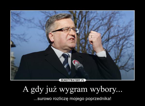A gdy już wygram wybory... – ...surowo rozliczę mojego poprzednika!