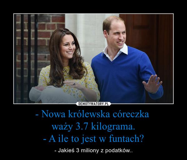 - Nowa królewska córeczka waży 3.7 kilograma.- A ile to jest w funtach? – - Jakieś 3 miliony z podatków..