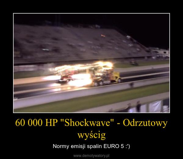 """60 000 HP """"Shockwave"""" - Odrzutowy wyścig – Normy emisji spalin EURO 5 :')"""