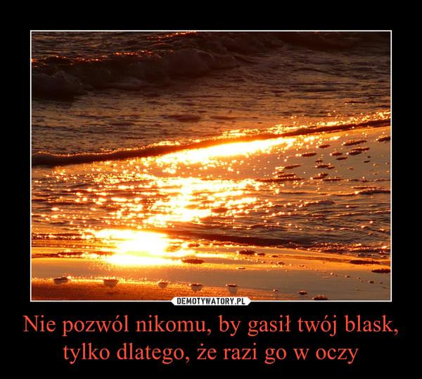 Nie pozwól nikomu, by gasił twój blask, tylko dlatego, że razi go w oczy –