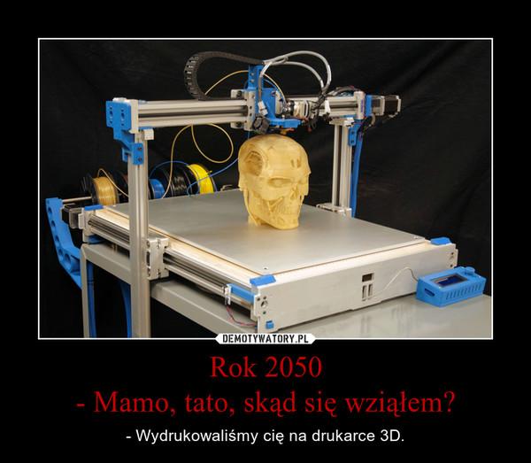 Rok 2050- Mamo, tato, skąd się wziąłem? – - Wydrukowaliśmy cię na drukarce 3D.