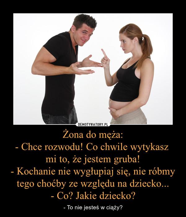 Żona do męża:- Chce rozwodu! Co chwile wytykasz mi to, że jestem gruba!- Kochanie nie wygłupiaj się, nie róbmy tego choćby ze względu na dziecko...- Co? Jakie dziecko? – - To nie jesteś w ciąży?