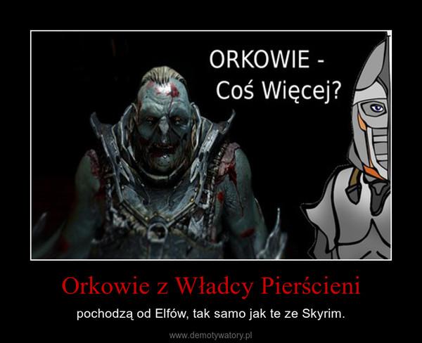 Orkowie z Władcy Pierścieni – pochodzą od Elfów, tak samo jak te ze Skyrim.