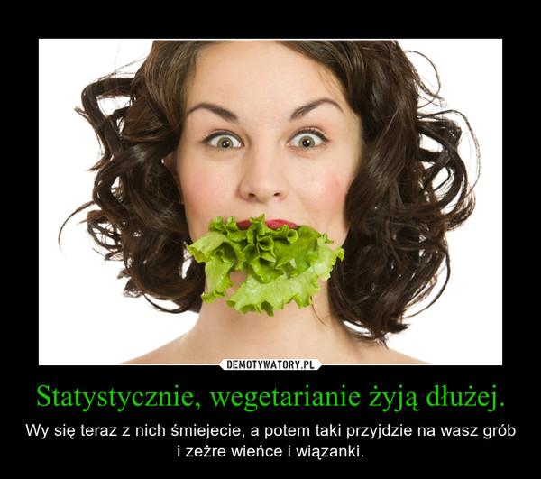 Statystycznie, wegetarianie żyją dłużej. – Wy się teraz z nich śmiejecie, a potem taki przyjdzie na wasz grób i zeżre wieńce i wiązanki.