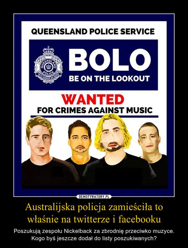 Australijska policja zamieściła to właśnie na twitterze i facebooku – Poszukują zespołu Nickelback za zbrodnię przeciwko muzyce.Kogo byś jeszcze dodał do listy poszukiwanych?