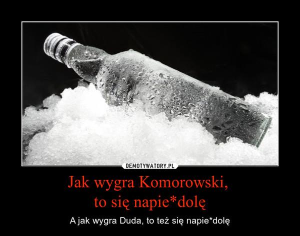 Jak wygra Komorowski, to się napie*dolę – A jak wygra Duda, to też się napie*dolę