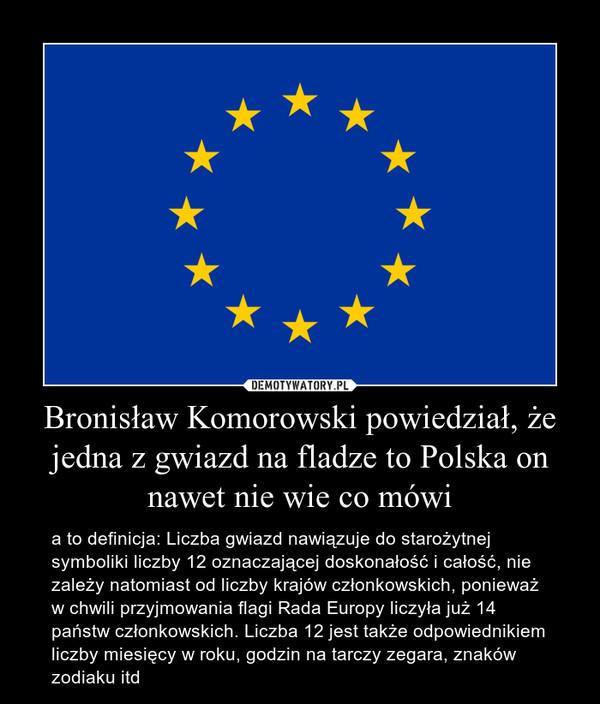 Bronisław Komorowski powiedział, że jedna z gwiazd na fladze to Polska on nawet nie wie co mówi – a to definicja: Liczba gwiazd nawiązuje do starożytnej symboliki liczby 12 oznaczającej doskonałość i całość, nie zależy natomiast od liczby krajów członkowskich, ponieważ w chwili przyjmowania flagi Rada Europy liczyła już 14 państw członkowskich. Liczba 12 jest także odpowiednikiem liczby miesięcy w roku, godzin na tarczy zegara, znaków zodiaku itd