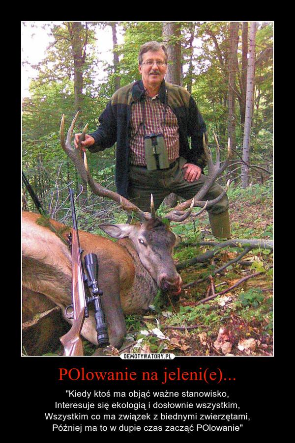 """POlowanie na jeleni(e)... – """"Kiedy ktoś ma objąć ważne stanowisko,Interesuje się ekologią i dosłownie wszystkim,Wszystkim co ma związek z biednymi zwierzętami,Później ma to w dupie czas zacząć POlowanie"""""""