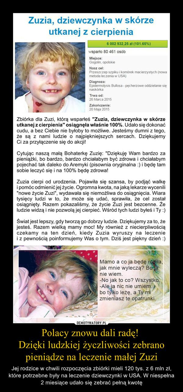 Polacy znowu dali radę! Dzięki ludzkiej życzliwości zebrano pieniądze na leczenie małej Zuzi – Jej rodzice w chwili rozpoczęcia zbiórki mieli 120 tys. z 6 mln zł, które potrzebne były na leczenie dziewczynki w USA. W niespełna 2 miesiące udało się zebrać pełną kwotę