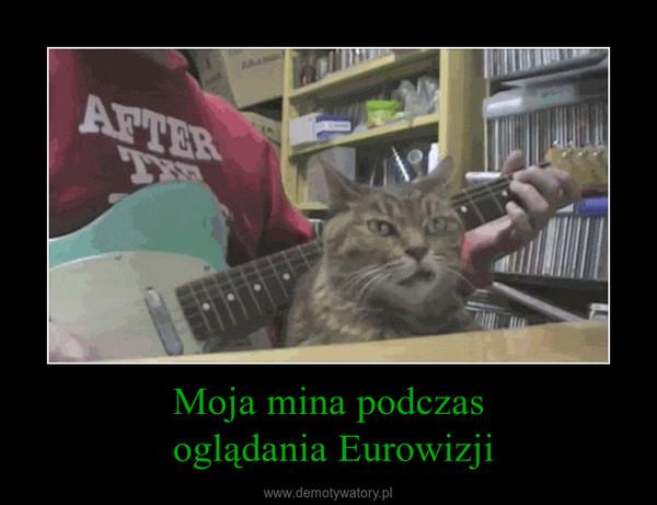 Moja mina podczas oglądania Eurowizji –