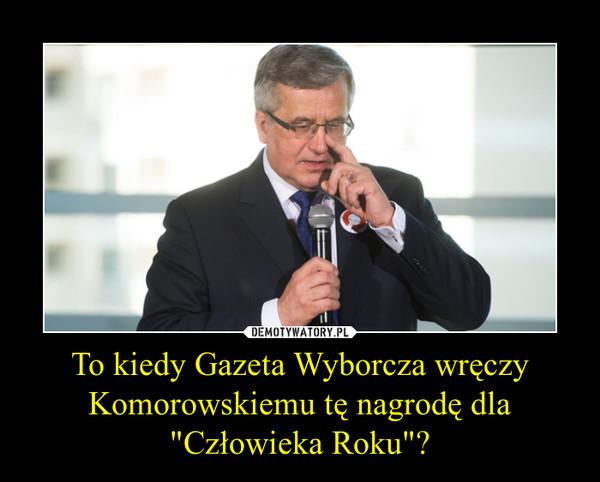 """To kiedy Gazeta Wyborcza wręczy Komorowskiemu tę nagrodę dla """"Człowieka Roku""""? –"""