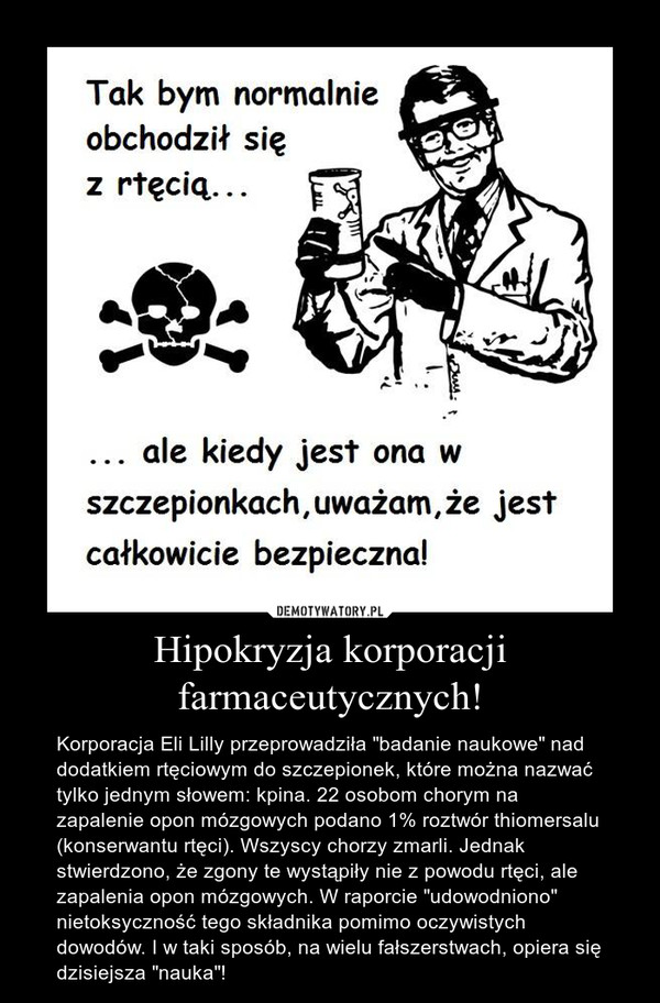"""Hipokryzja korporacji farmaceutycznych! – Korporacja Eli Lilly przeprowadziła """"badanie naukowe"""" nad dodatkiem rtęciowym do szczepionek, które można nazwać tylko jednym słowem: kpina. 22 osobom chorym na zapalenie opon mózgowych podano 1% roztwór thiomersalu (konserwantu rtęci). Wszyscy chorzy zmarli. Jednak stwierdzono, że zgony te wystąpiły nie z powodu rtęci, ale zapalenia opon mózgowych. W raporcie """"udowodniono"""" nietoksyczność tego składnika pomimo oczywistych dowodów. I w taki sposób, na wielu fałszerstwach, opiera się dzisiejsza """"nauka""""!"""