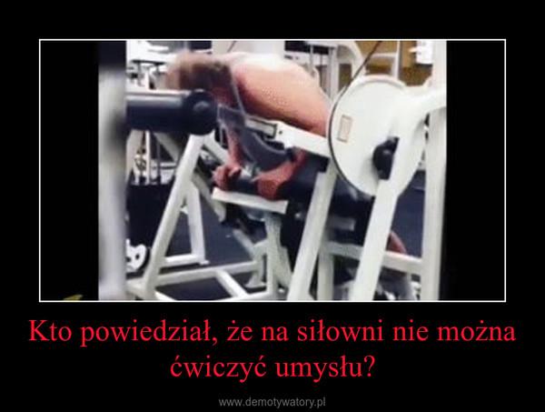 Kto powiedział, że na siłowni nie można ćwiczyć umysłu? –