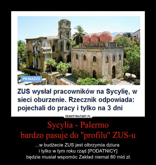 Sycylia - Palermobardzo pasuje do ''profilu'' ZUS-u – ...w budżecie ZUS jest olbrzymia dziura i tylko w tym roku rząd [PODATNICY] będzie musiał wspomóc Zakład niemal 80 mld zł.