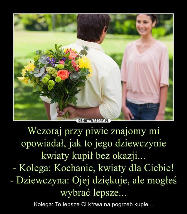 Wczoraj przy piwie znajomy mi opowiadał, jak to jego dziewczynie kwiaty kupił bez okazji...- Kolega: Kochanie, kwiaty dla Ciebie!- Dziewczyna: Ojej dziękuje, ale mogłeś wybrać lepsze... – Kolega: To lepsze Ci k*rwa na pogrzeb kupie...