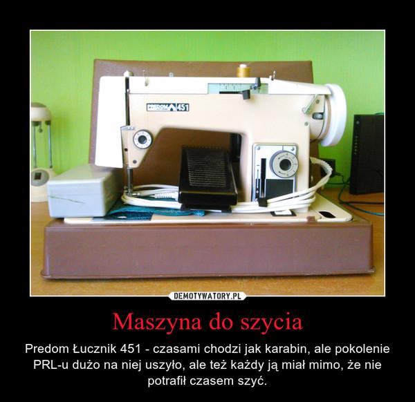 Maszyna do szycia – Predom Łucznik 451 - czasami chodzi jak karabin, ale pokolenie PRL-u dużo na niej uszyło, ale też każdy ją miał mimo, że nie potrafił czasem szyć.