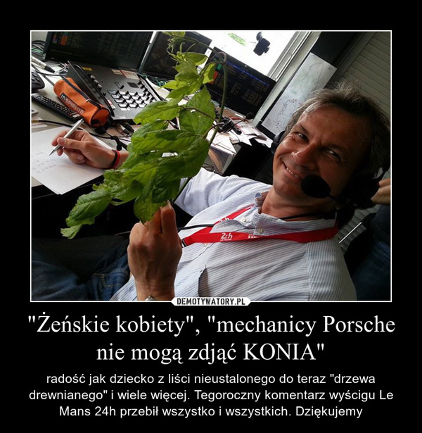 """""""Żeńskie kobiety"""", """"mechanicy Porsche nie mogą zdjąć KONIA"""" – radość jak dziecko z liści nieustalonego do teraz """"drzewa drewnianego"""" i wiele więcej. Tegoroczny komentarz wyścigu Le Mans 24h przebił wszystko i wszystkich. Dziękujemy"""