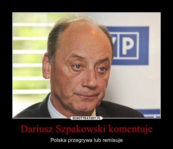 Dariusz Szpakowski komentuje – Polska przegrywa lub remisuje