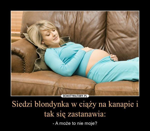 Siedzi blondynka w ciąży na kanapie i tak się zastanawia: – - A może to nie moje?
